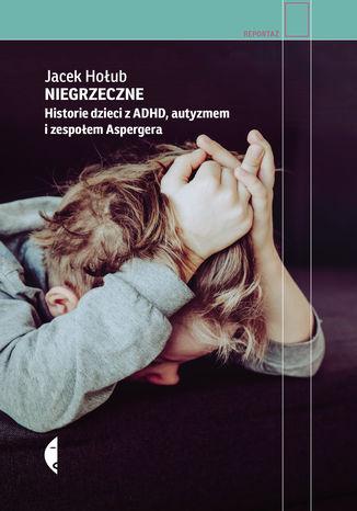 Okładka książki Niegrzeczne. Historie dzieci z ADHD, autyzmem i zespołem Aspergera