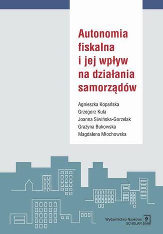 Okładka książki/ebooka Autonomia fiskalna i jej wpływ na działania samorządów