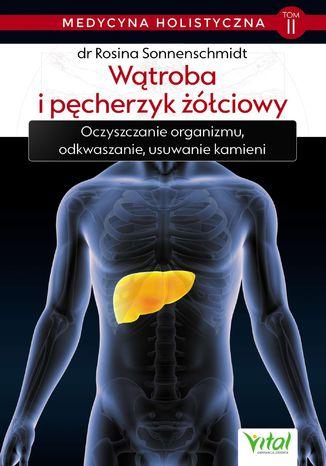 Okładka książki/ebooka Medycyna holistyczna. Tom II. Wątroba i pęcherzyk żółciowy. Oczyszczanie organizmu, odkwaszanie, usuwanie kamieni
