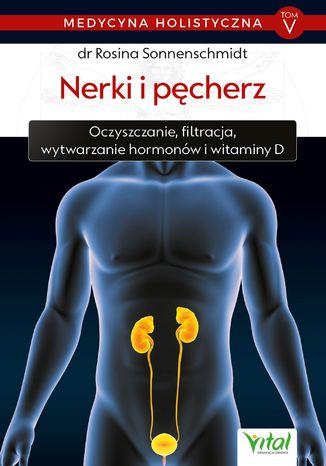 Okładka książki/ebooka Medycyna holistyczna. Tom V - Nerki i pęcherz. Oczyszczanie, filtracja, wytwarzanie hormonów i witaminy D