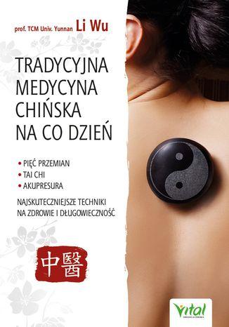 Okładka książki Tradycyjna Medycyna Chińska na co dzień. Pięć Przemian, Tai Chi, akupresura - najskuteczniejsze techniki na zdrowie i długowieczność