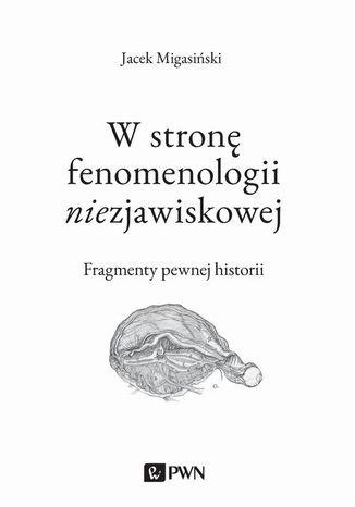 Okładka książki W stronę fenomenologii niezjawiskowej. Fragmenty pewnej historii