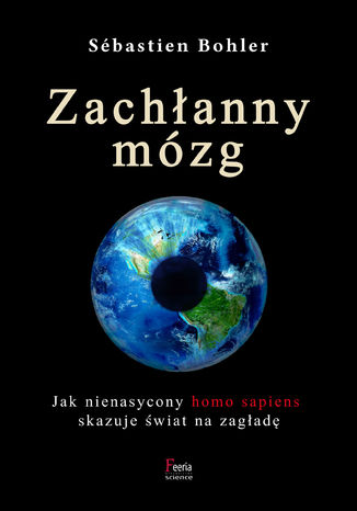 Okładka książki Zachłanny mózg. Jak nienasycony homo sapiens skazuje świat na zagładę