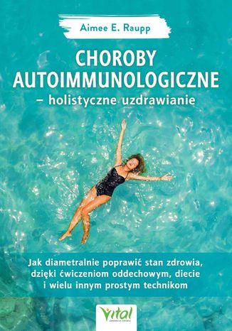 Okładka książki Choroby autoimmunologiczne - holistyczne uzdrawianie. Jak diametralnie poprawić stan zdrowia, dzięki ćwiczeniom oddechowym, diecie i wielu innym prostym technikom