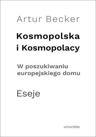 Okładka książki Kosmopolska i Kosmopolacy. W poszukiwaniu europejskiego domu. Eseje