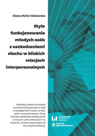 Okładka książki Style funkcjonowania młodych osób z uszkodzeniami słuchu w bliskich relacjach interpersonalnych