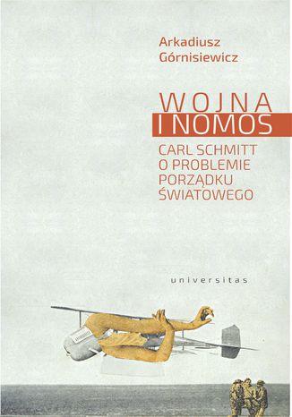 Okładka książki Wojna i nomos. Carl Schmitt o problemie porządku światowego