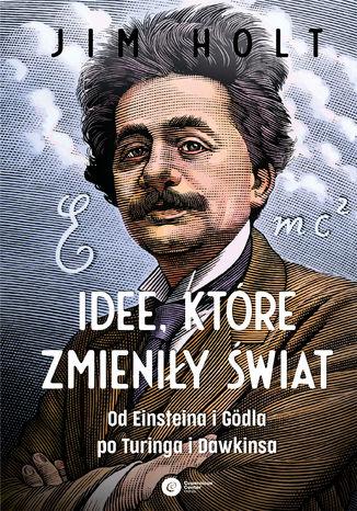 Okładka książki/ebooka Idee, które zmieniły świat. Od Einsteina i Gödla po Turinga i Dawkinsa