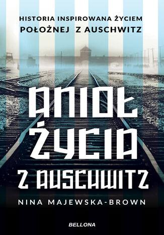 Okładka książki Anioł życia z Auschwitz. Historia inspirowana życiem Położnej z Auschwitz
