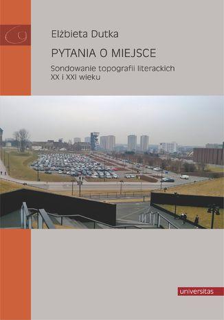 Okładka książki Pytania o miejsce. Sondowanie topografii literackich XX i XXI wieku