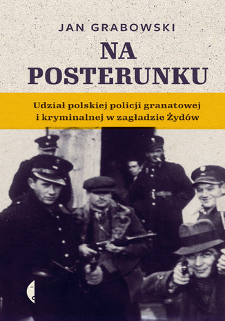 Okładka książki/ebooka Na posterunku. Udział polskiej policji granatowej i kryminalnej w Zagładzie Żydów