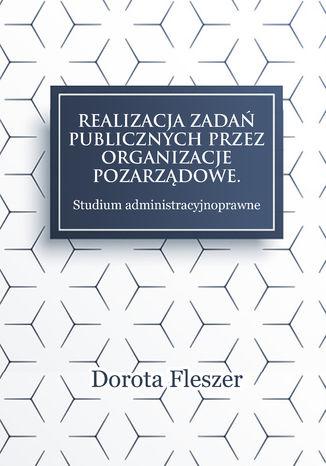 Okładka książki/ebooka Realizacja zadań publicznych przez organizacje pozarządowe. Studium administracyjnoprawne