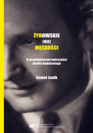 Okładka książki Żydowskie (nie)męskości. O przedwojennej twórczości Adolfa Rudnickiego