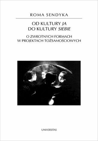 Okładka książki/ebooka Od kultury 'ja' do kultury 'siebie'. O zwrotnych formach w projektach tożsamościowych