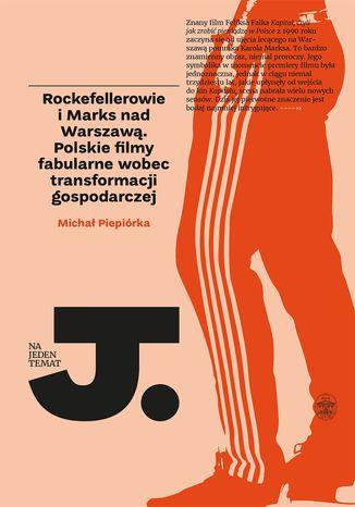 Okładka książki Rockefellerowie i Marks nad Warszawą. Polskie filmy fabularne wobec transformacji gospodarczej