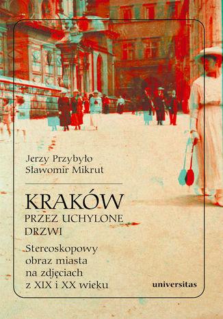 Okładka książki Kraków przez uchylone drzwi. Stereoskopowy obraz miasta na zdjęciach z XIX i XX wieku