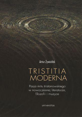 Okładka książki Tristitia moderna. Pasja mitu tristanowskiego w nowoczesnej literaturze, filozofii i muzyce
