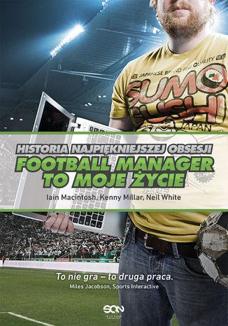 Okładka książki Football Manager to moje życie. Historia najpiękniejszej obsesji