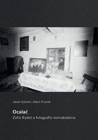 Okładka książki Ocalać. Zofia Rydet a fotografia wernakularna