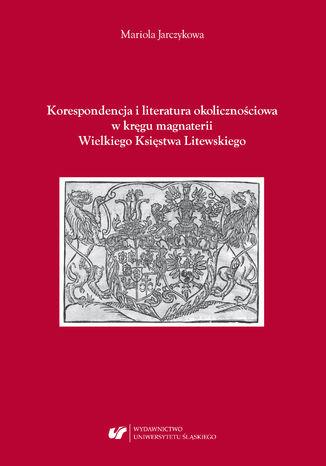 Okładka książki Korespondencja i literatura okolicznościowa w kręgu magnaterii Wielkiego Księstwa Litewskiego