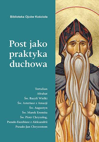 Okładka książki Post jako praktyka duchowa. Ojcowie Kościoła o poście