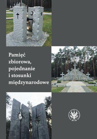 Okładka książki Pamięć zbiorowa, pojednanie i stosunki międzynarodowe