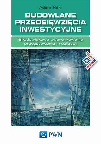 Okładka książki Budowlane przedsięwzięcia inwestycyjne. Środowiskowe uwarunkowania przygotowania i realizacji