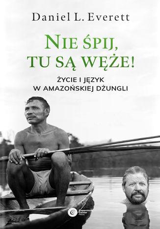 Okładka książki Nie śpij, tu są węże! Życie i język w amazońskiej dżungli