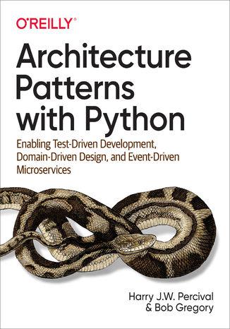 Okładka książki/ebooka Architecture Patterns with Python. Enabling Test-Driven Development, Domain-Driven Design, and Event-Driven Microservices