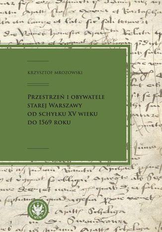 Okładka książki/ebooka Przestrzeń i obywatele Starej Warszawy od schyłku XV wieku do 1569 roku