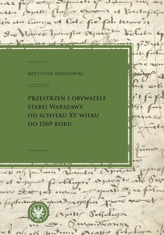 Okładka książki Przestrzeń i obywatele Starej Warszawy od schyłku XV wieku do 1569 roku