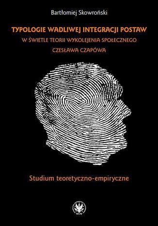 Okładka książki/ebooka Typologie wadliwej integracji postaw w świetle teorii wykolejenia społecznego Czesława Czapówa