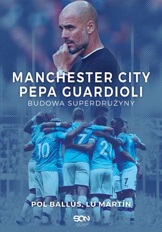 Okładka książki Manchester City Pepa Guardioli. Budowa superdrużyny