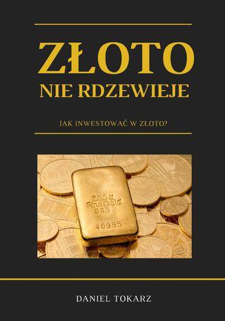Okładka książki Złoto nie rdzewieje. Jak inwestować w złoto?