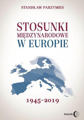 Okładka książki Stosunki międzynarodowe w Europie 1945-2019