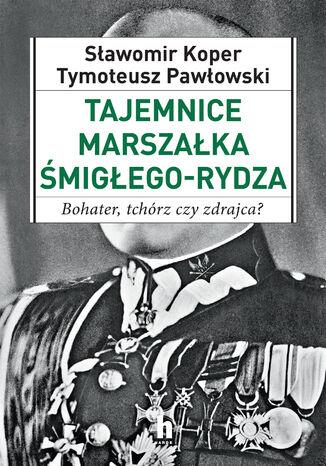 Okładka książki Tajemnice Marszałka Śmigłego_Rydza. Bohater, tchórz czy zdrajca?