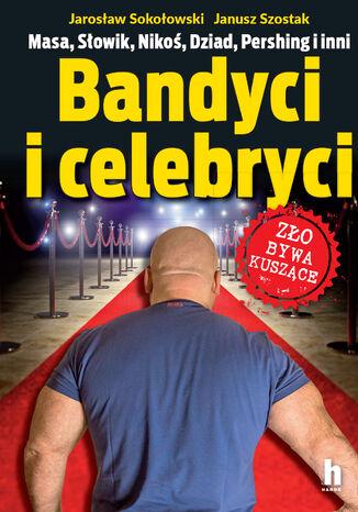 Okładka książki Bandyci i celebryci. Masa, Ślowik, Nikoś, Dziad, Pershing i inni