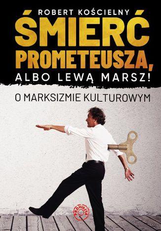 Okładka książki/ebooka Śmierć Prometeusza, albo lewą marsz! O marksizmie kulturowym