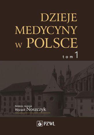 Okładka książki Dzieje medycyny w Polsce. Od czasów najdawniejszych do roku 1914. Tom 1