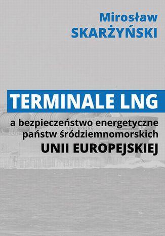 Okładka książki Terminale LNG a bezpieczeństwo energetyczne państw śródziemnomorskich Unii Europejskiej