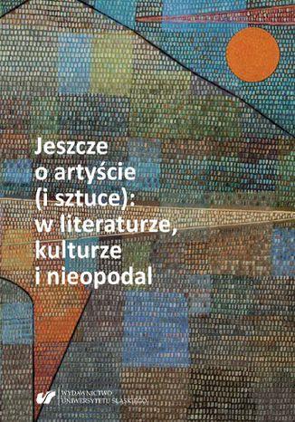 Okładka książki/ebooka Jeszcze o artyście (i sztuce): w literaturze, kulturze i nieopodal