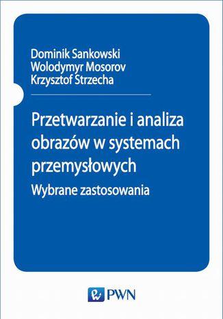 Okładka książki/ebooka Przetwarzanie i analiza obrazów w systemach przemysłowych. Wybrane zastosowania