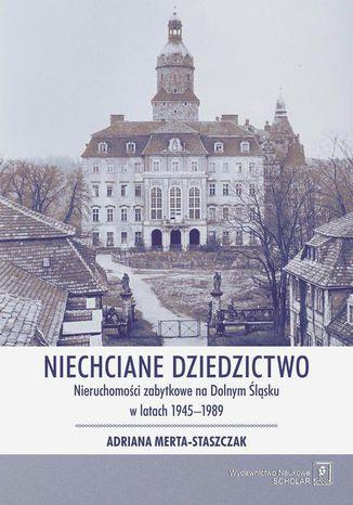 Okładka książki/ebooka Niechciane dziedzictwo. Nieruchomości zabytkowe na Dolnym Śląsku w latach 19451989