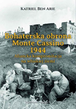 Okładka książki Bohaterska obrona Monte Cassino 1944. Aliancka kompromitacja na włoskiej ziemi