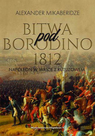 Okładka książki Bitwa pod Borodino 1812. Napoleon w walce z Kutuzowem