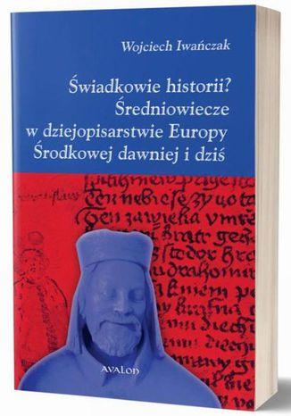 Okładka książki Świadkowie historii? Średniowiecze w dziejopisarstwie Europy Środkowej dawniej i dziś