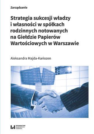 Okładka książki Strategia sukcesji władzy i własności w spółkach rodzinnych notowanych na Giełdzie Papierów Wartościowych w Warszawie