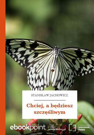 Okładka książki/ebooka Chciej, a będziesz szczęśliwym