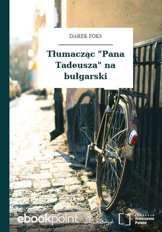 Okładka książki Tłumacząc 'Pana Tadeusza' na bułgarski