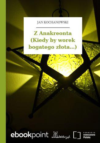 Z Anakreonta (Kiedy by worek bogatego złota...)